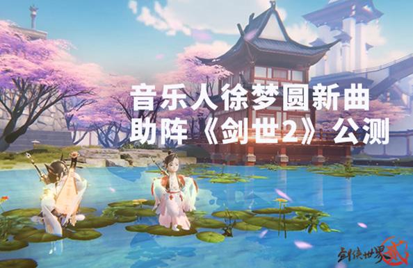 《剑世2》公测明日开启 古风电音音乐人徐梦圆新曲助阵